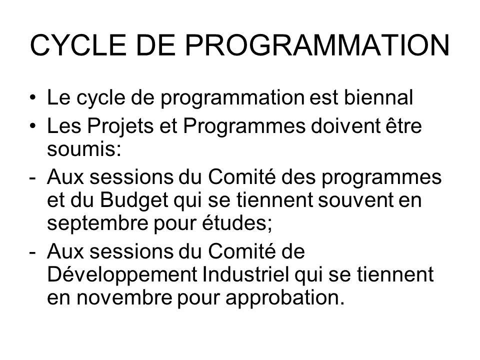CYCLE DE PROGRAMMATION Le cycle de programmation est biennal Les Projets et Programmes doivent être soumis: -Aux sessions du Comité des programmes et du Budget qui se tiennent souvent en septembre pour études; -Aux sessions du Comité de Développement Industriel qui se tiennent en novembre pour approbation.