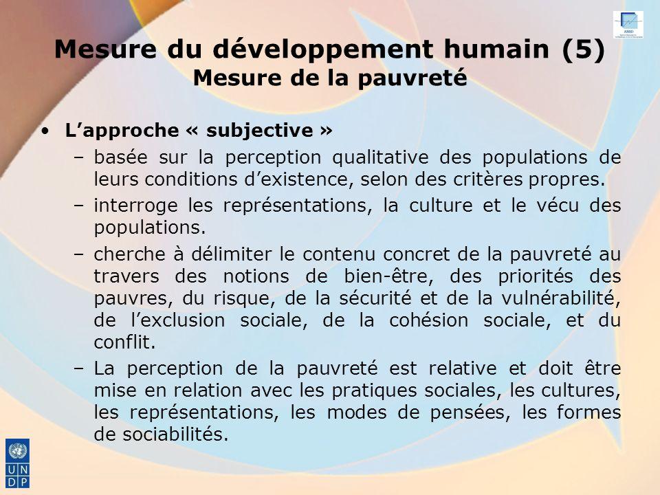 Mesure du développement humain (5) Mesure de la pauvreté Lapproche « subjective » –basée sur la perception qualitative des populations de leurs conditions dexistence, selon des critères propres.