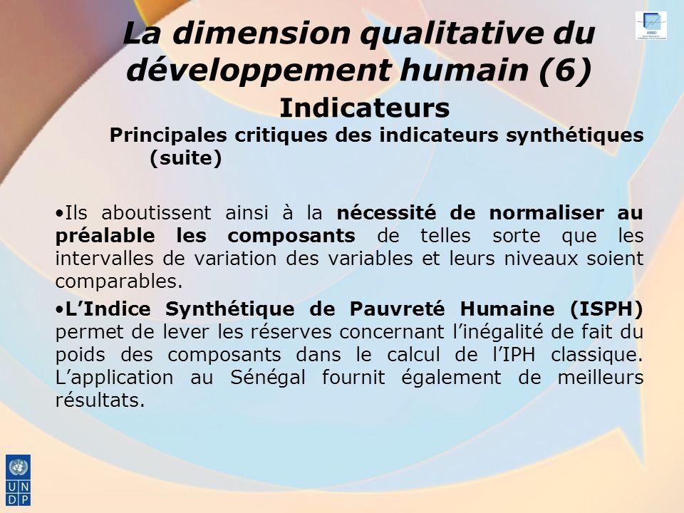La dimension qualitative du développement humain (6) Indicateurs Principales critiques des indicateurs synthétiques (suite) Ils aboutissent ainsi à la nécessité de normaliser au préalable les composants de telles sorte que les intervalles de variation des variables et leurs niveaux soient comparables.