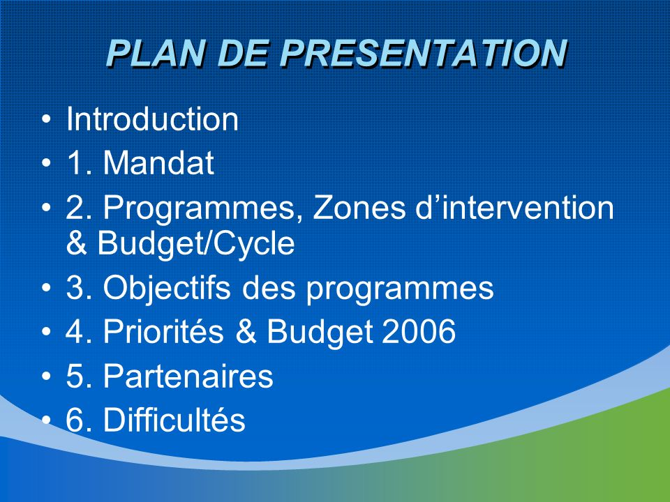 PLAN DE PRESENTATION Introduction 1. Mandat 2. Programmes, Zones dintervention & Budget/Cycle 3. Objectifs des programmes 4. Priorités & Budget 2006 5