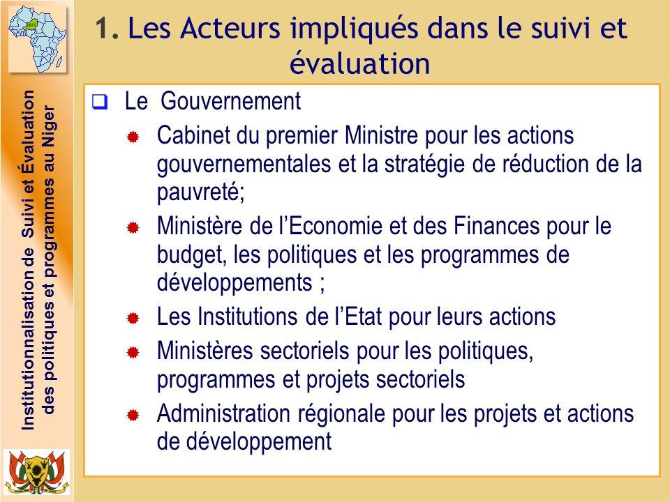 Institutionnalisation de Suivi et Évaluation des politiques et programmes au Niger 1. Les Acteurs impliqués dans le suivi et évaluation Le Gouvernemen
