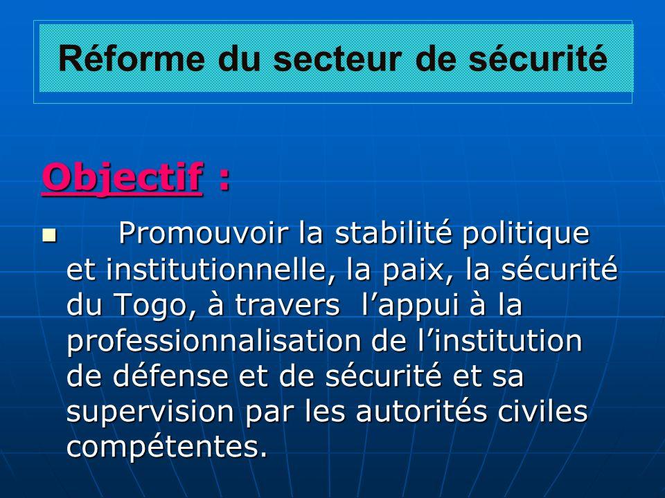 Réforme du secteur de sécurité Objectif : Promouvoir la stabilité politique et institutionnelle, la paix, la sécurité du Togo, à travers lappui à la p