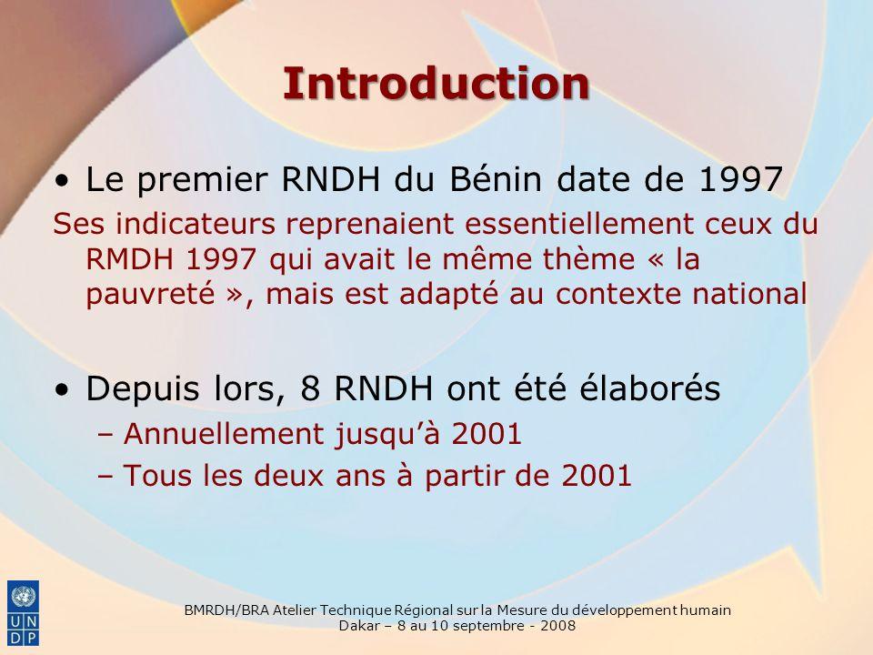 Introduction BMRDH/BRA Atelier Technique Régional sur la Mesure du développement humain Dakar – 8 au 10 septembre - 2008 Le premier RNDH du Bénin date de 1997 Ses indicateurs reprenaient essentiellement ceux du RMDH 1997 qui avait le même thème « la pauvreté », mais est adapté au contexte national Depuis lors, 8 RNDH ont été élaborés –Annuellement jusquà 2001 –Tous les deux ans à partir de 2001