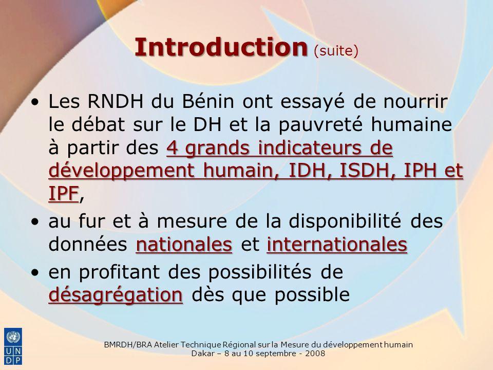 BMRDH/BRA Atelier Technique Régional sur la Mesure du développement humain Dakar – 8 au 10 septembre - 2008 lIDH nationalLe calcul de lIDH national a été possible dès le début en 1997 6 IDH départementaux 12 IDDHLannée suivante (1998) les 6 IDH départementaux ont été calculés, suivis en 2001 (suite à la décentralisation) par le calcul des 12 IDDH 77communes avec la collaboration de lInstitut national de la statistique (INSAE) – suite à lenquête EMICOVA partir de 2005 et 2006, la désagrégation de lIDH – niveau des 77 communes avec la collaboration de lInstitut national de la statistique (INSAE) – suite à lenquête EMICOV Disponibilité progressive des données pour lIDH