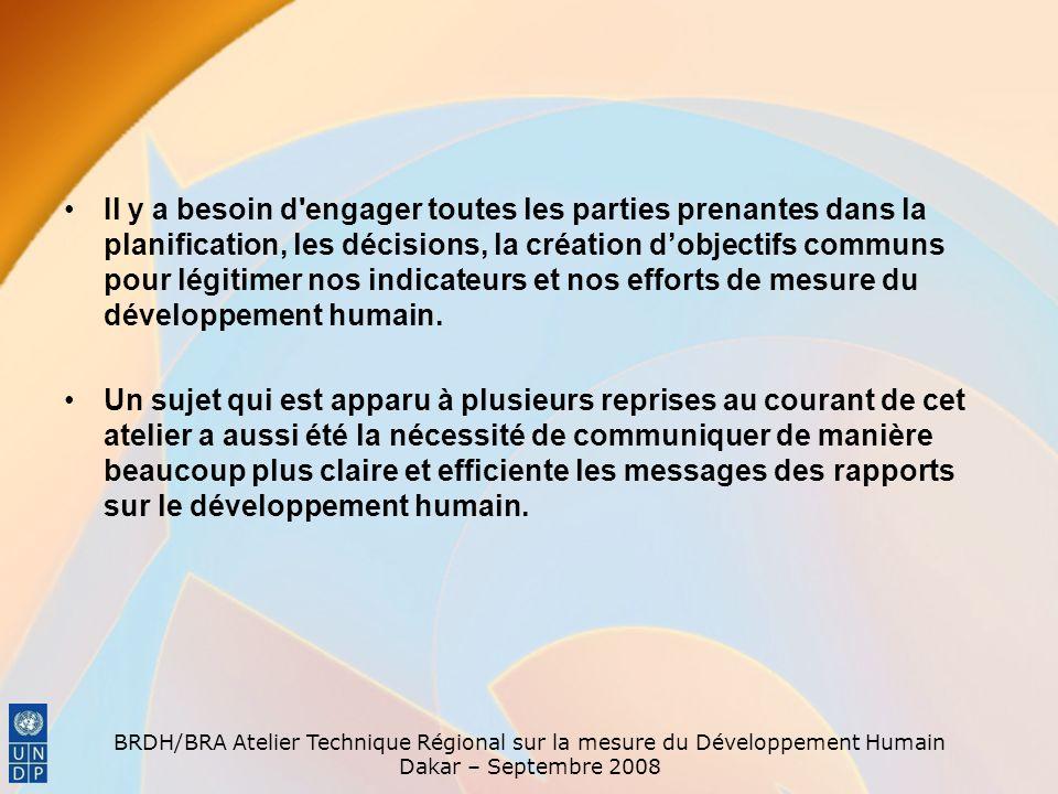 BRDH/BRA Atelier Technique Régional sur la mesure du Développement Humain Dakar – Septembre 2008 Il y a besoin d engager toutes les parties prenantes dans la planification, les décisions, la création dobjectifs communs pour légitimer nos indicateurs et nos efforts de mesure du développement humain.