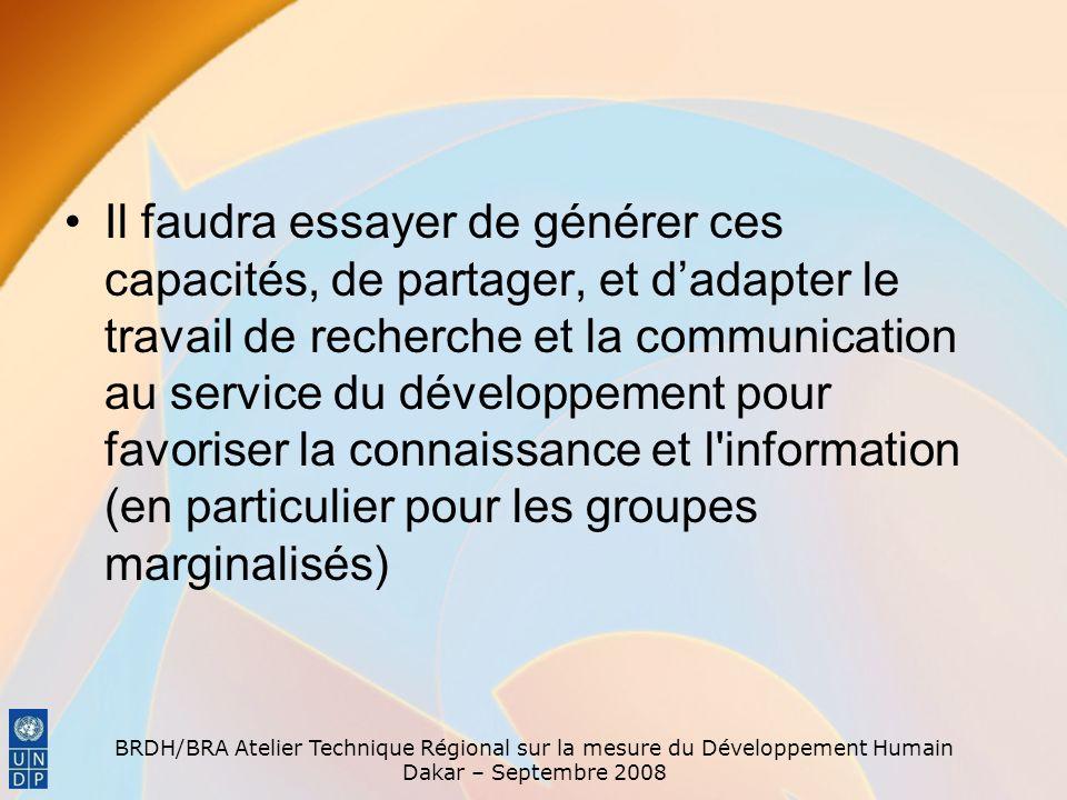 BRDH/BRA Atelier Technique Régional sur la mesure du Développement Humain Dakar – Septembre 2008 Il faudra essayer de générer ces capacités, de partager, et dadapter le travail de recherche et la communication au service du développement pour favoriser la connaissance et l information (en particulier pour les groupes marginalisés)