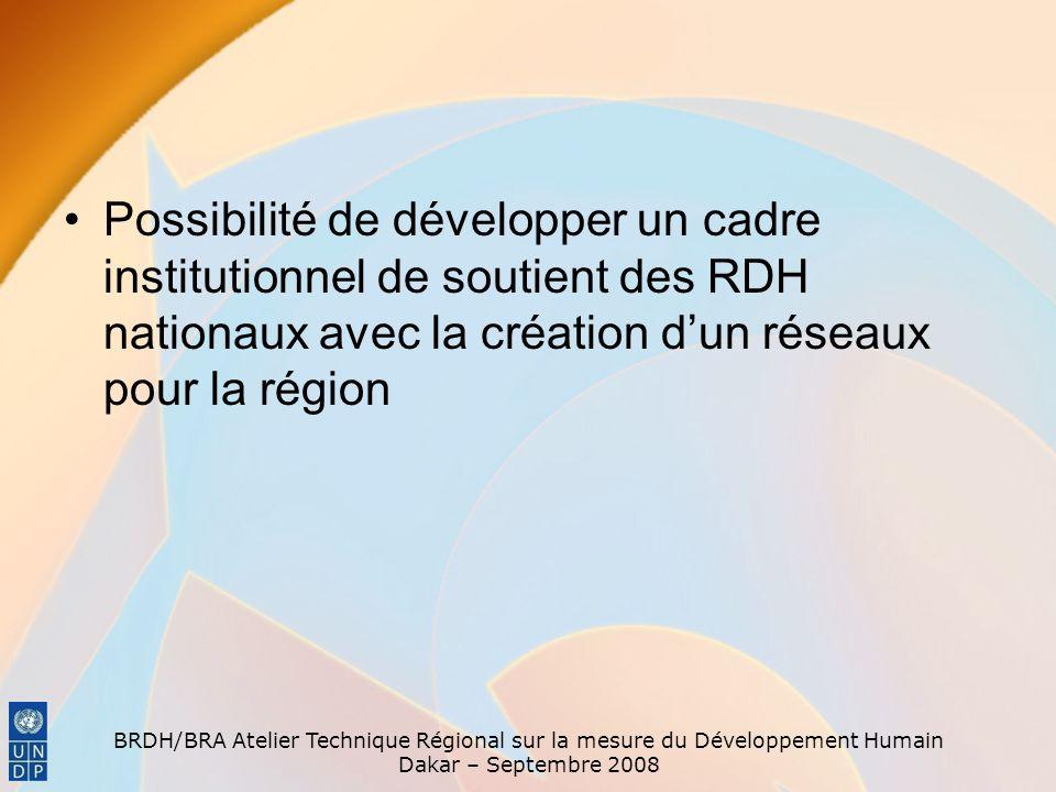 BRDH/BRA Atelier Technique Régional sur la mesure du Développement Humain Dakar – Septembre 2008 Possibilité de développer un cadre institutionnel de soutient des RDH nationaux avec la création dun réseaux pour la région