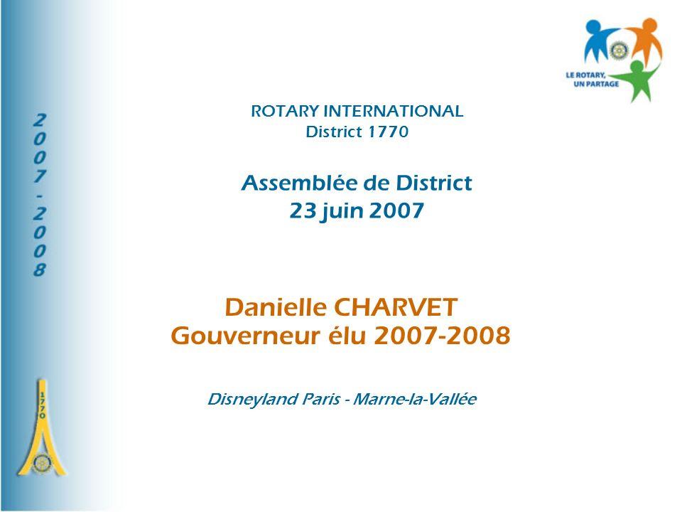 ROTARY INTERNATIONAL District 1770 Assemblée de District 23 juin 2007 Danielle CHARVET Gouverneur élu 2007-2008 Disneyland Paris - Marne-la-Vallée