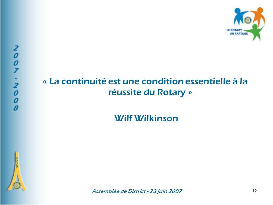 Assemblée de District - 23 juin 2007 16 « La continuité est une condition essentielle à la réussite du Rotary » Wilf Wilkinson