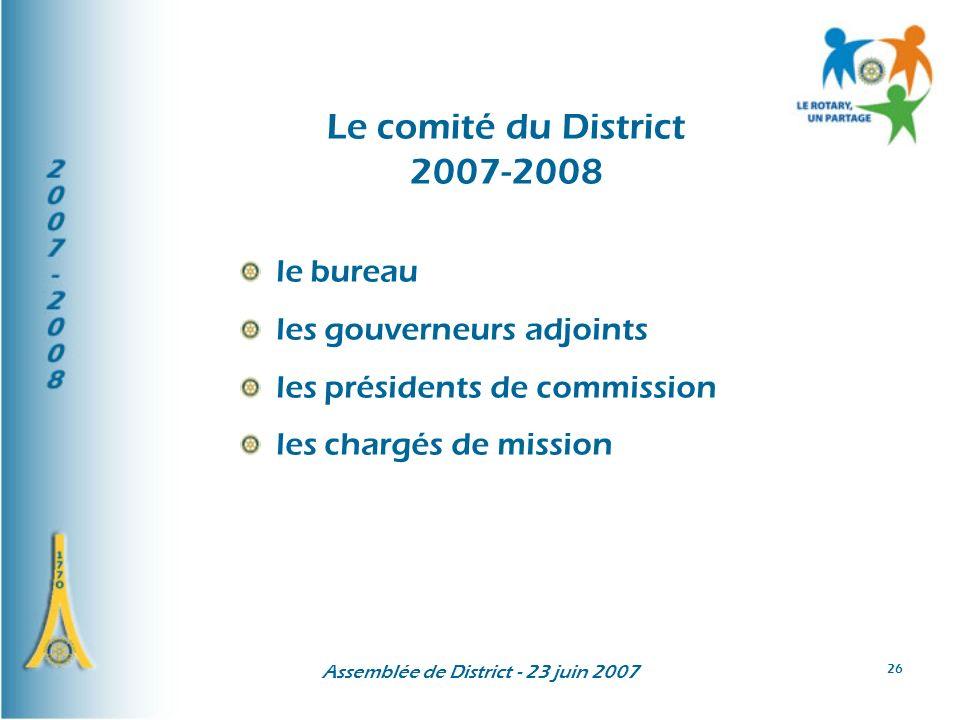 Assemblée de District - 23 juin 2007 26 Le comité du District 2007-2008 le bureau les gouverneurs adjoints les présidents de commission les chargés de mission