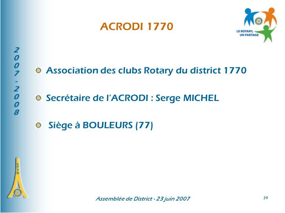 Assemblée de District - 23 juin 2007 29 ACRODI 1770 Association des clubs Rotary du district 1770 Secrétaire de lACRODI : Serge MICHEL Siège à BOULEURS (77)