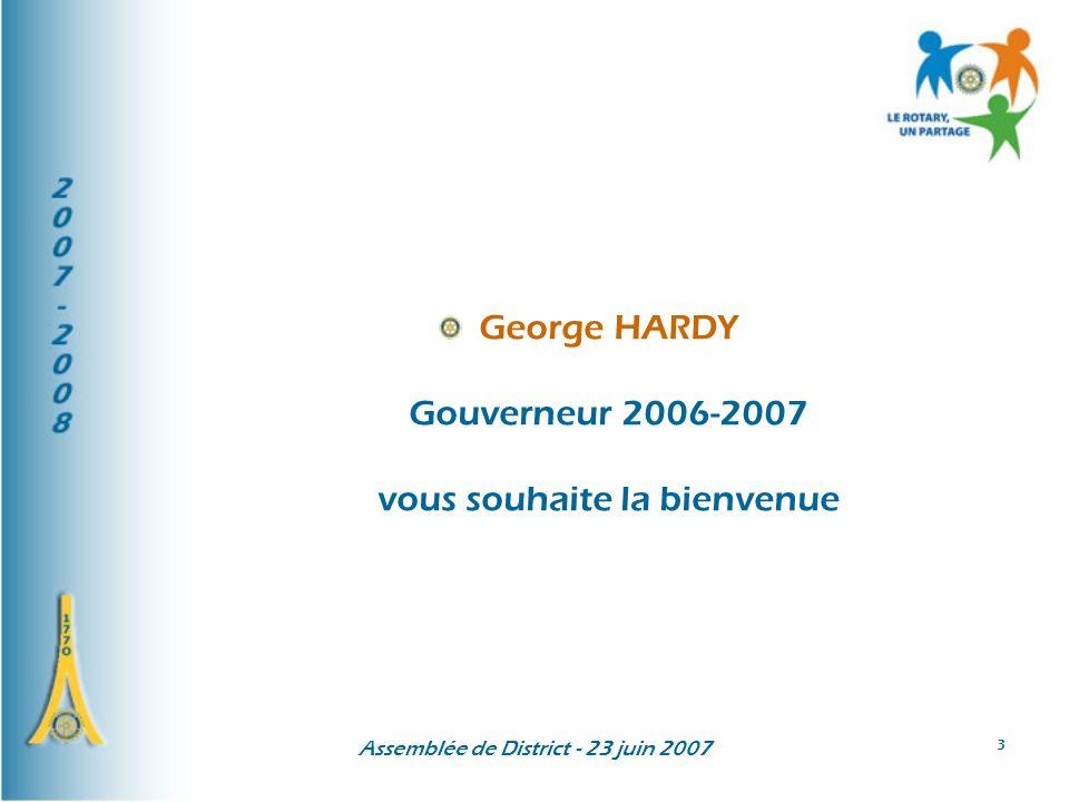 Assemblée de District - 23 juin 2007 3 George HARDY Gouverneur 2006-2007 vous souhaite la bienvenue