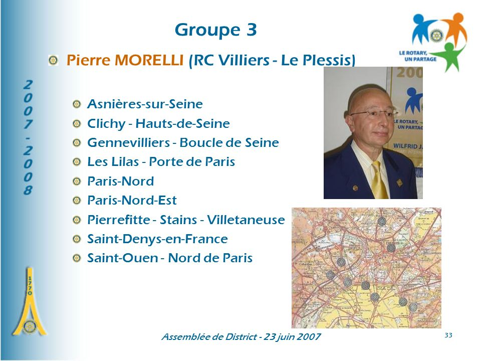 Assemblée de District - 23 juin 2007 33 Groupe 3 Pierre MORELLI (RC Villiers - Le Plessis) Asnières-sur-Seine Clichy - Hauts-de-Seine Gennevilliers - Boucle de Seine Les Lilas - Porte de Paris Paris-Nord Paris-Nord-Est Pierrefitte - Stains - Villetaneuse Saint-Denys-en-France Saint-Ouen - Nord de Paris