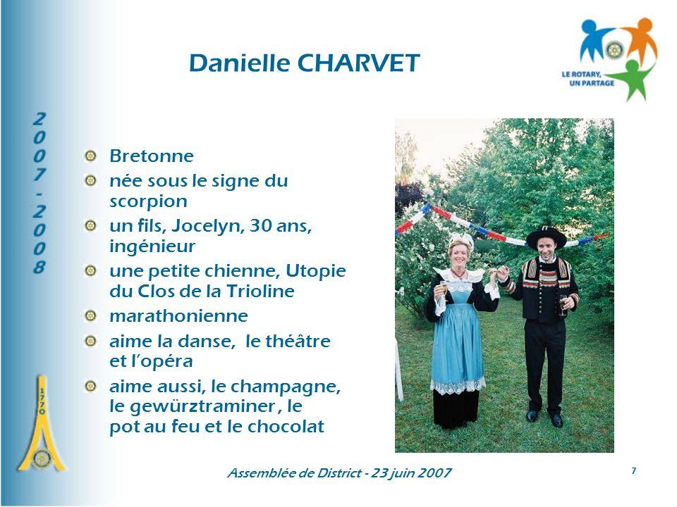 Assemblée de District - 23 juin 2007 8 Danielle CHARVET Bretonne née sous le signe du scorpion un fils, Jocelyn, 30 ans, ingénieur une petite chienne, Utopie du Clos de la Trioline marathonienne aime la danse, le théâtre et lopéra aime aussi, le champagne, le gewürztraminer, le pot au feu et le chocolat