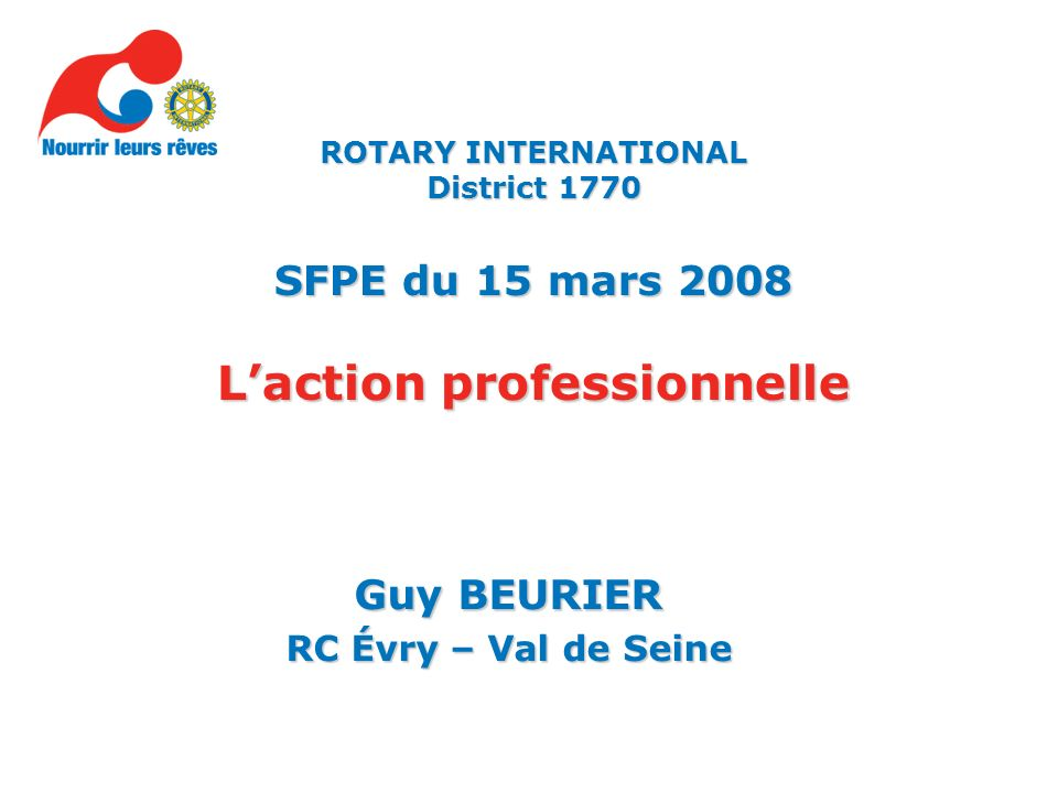 Guy BEURIER RC Évry – Val de Seine ROTARY INTERNATIONAL District 1770 SFPE du 15 mars 2008 Laction professionnelle