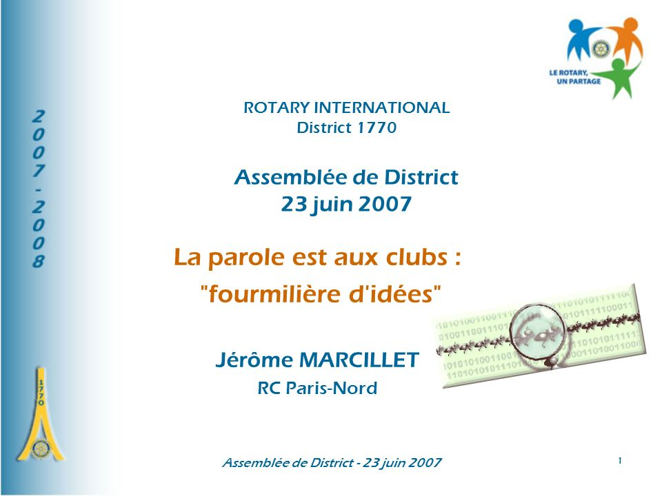 Assemblée de District - 23 juin 2007 1 La parole est aux clubs : fourmilière d idées Jérôme MARCILLET RC Paris-Nord ROTARY INTERNATIONAL District 1770 Assemblée de District 23 juin 2007