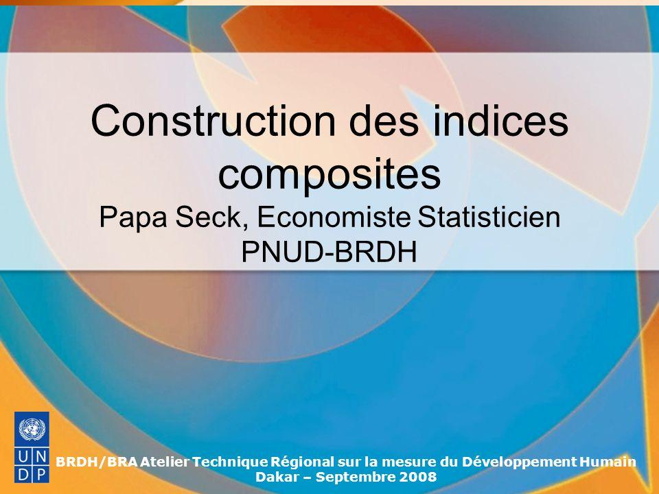 BRDH/BRA Atelier Technique Régional sur la mesure du Développement Humain Dakar – Septembre 2008 Construction des indices composites Papa Seck, Econom