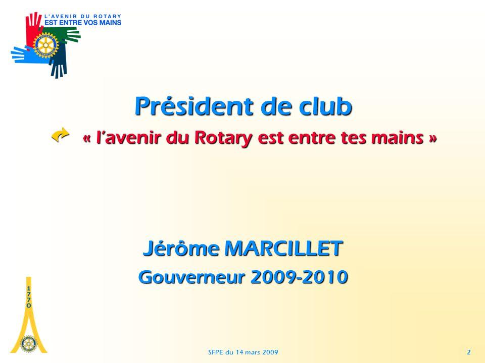 SFPE du 14 mars 2009 2 Président de club « lavenir du Rotary est entre tes mains » Jérôme MARCILLET Gouverneur 2009-2010