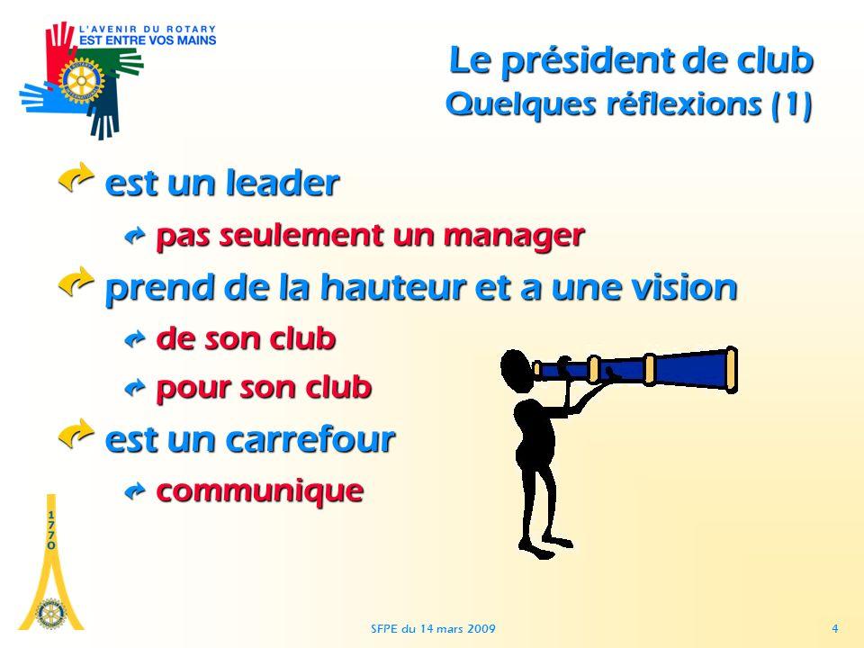 SFPE du 14 mars 2009 4 Le président de club Quelques réflexions (1) est un leader pas seulement un manager prend de la hauteur et a une vision de son club pour son club est un carrefour communique
