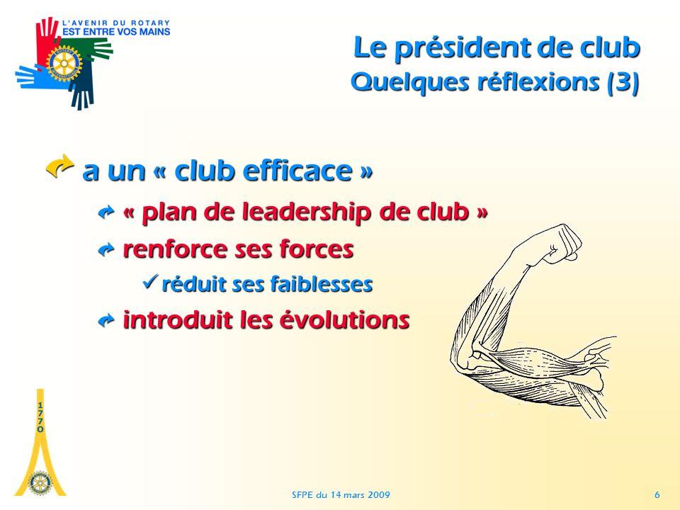 SFPE du 14 mars 2009 6 Le président de club Quelques réflexions (3) a un « club efficace » « plan de leadership de club » renforce ses forces réduit ses faiblessesréduit ses faiblesses introduit les évolutions