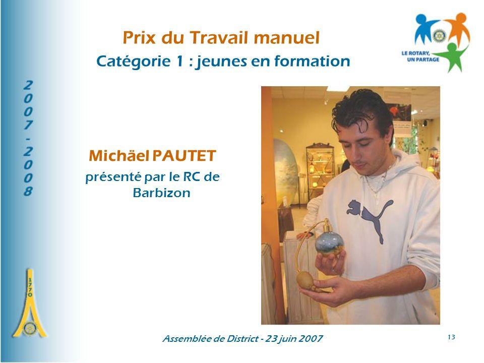 Assemblée de District - 23 juin 2007 13 Prix du Travail manuel Catégorie 1 : jeunes en formation Michäel PAUTET présenté par le RC de Barbizon