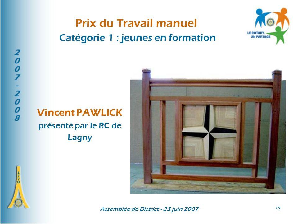 Assemblée de District - 23 juin 2007 15 Prix du Travail manuel Catégorie 1 : jeunes en formation Vincent PAWLICK présenté par le RC de Lagny
