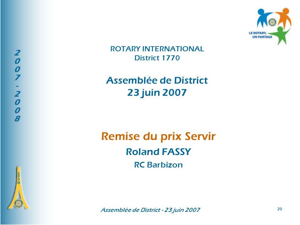 Assemblée de District - 23 juin 2007 20 Remise du prix Servir Roland FASSY RC Barbizon ROTARY INTERNATIONAL District 1770 Assemblée de District 23 jui