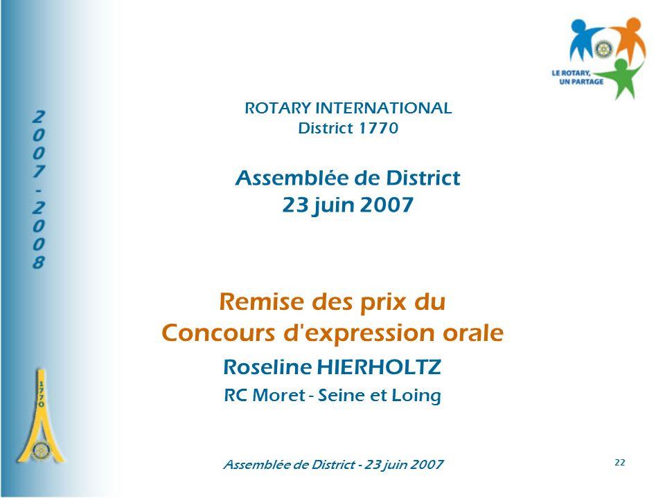 Assemblée de District - 23 juin 2007 22 Remise des prix du Concours d'expression orale Roseline HIERHOLTZ RC Moret - Seine et Loing ROTARY INTERNATION
