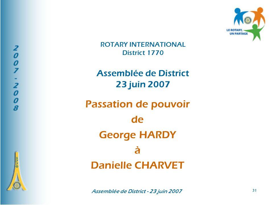Assemblée de District - 23 juin 2007 31 Passation de pouvoir de George HARDY à Danielle CHARVET ROTARY INTERNATIONAL District 1770 Assemblée de Distri
