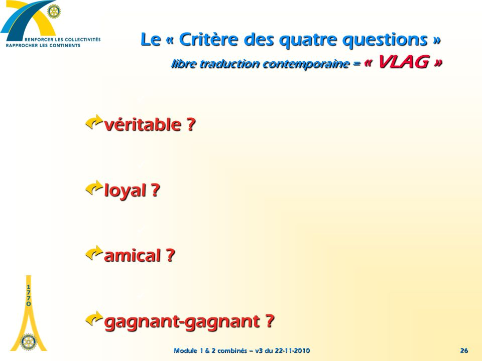 Module 1 & 2 combinés – v3 du 22-11-2010 26 Le « Critère des quatre questions » libre traduction contemporaine = « VLAG » véritable ? loyal ? amical ?
