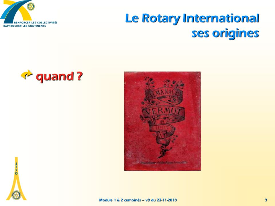 Module 1 & 2 combinés – v3 du 22-11-2010 3 Le Rotary International ses origines quand ?