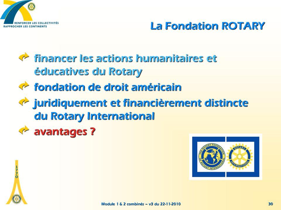 Module 1 & 2 combinés – v3 du 22-11-2010 30 La Fondation ROTARY financer les actions humanitaires et éducatives du Rotary fondation de droit américain