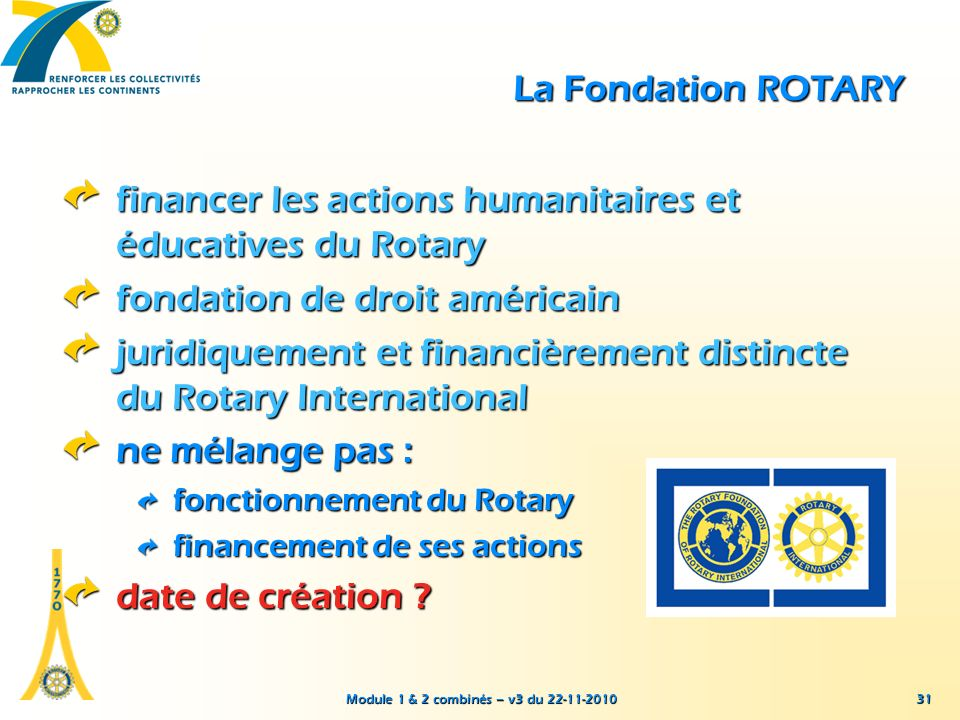 Module 1 & 2 combinés – v3 du 22-11-2010 31 La Fondation ROTARY financer les actions humanitaires et éducatives du Rotary fondation de droit américain