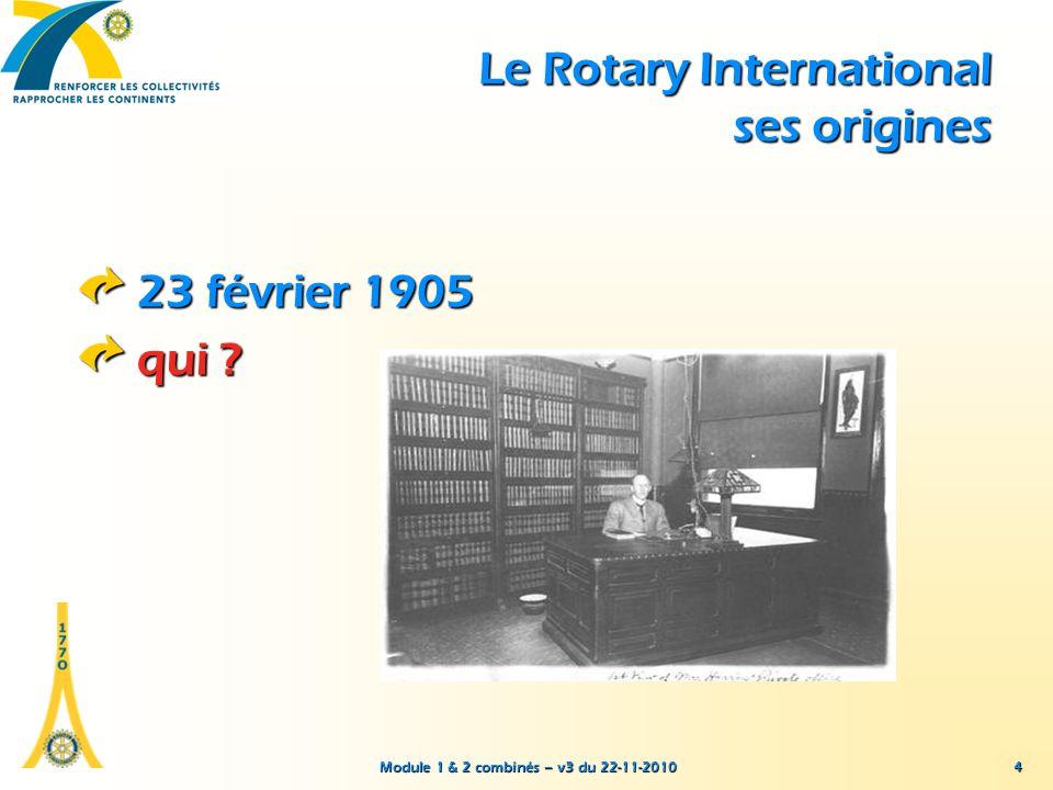Module 1 & 2 combinés – v3 du 22-11-2010 15 La mission du Rotary International association mondiale des Rotary-clubs servir autrui promouvoir des normes éthiques élevées favoriser l entente internationale, la bonne volonté et la paix au travers de son réseau de décideurs locaux, civiques et professionnels.