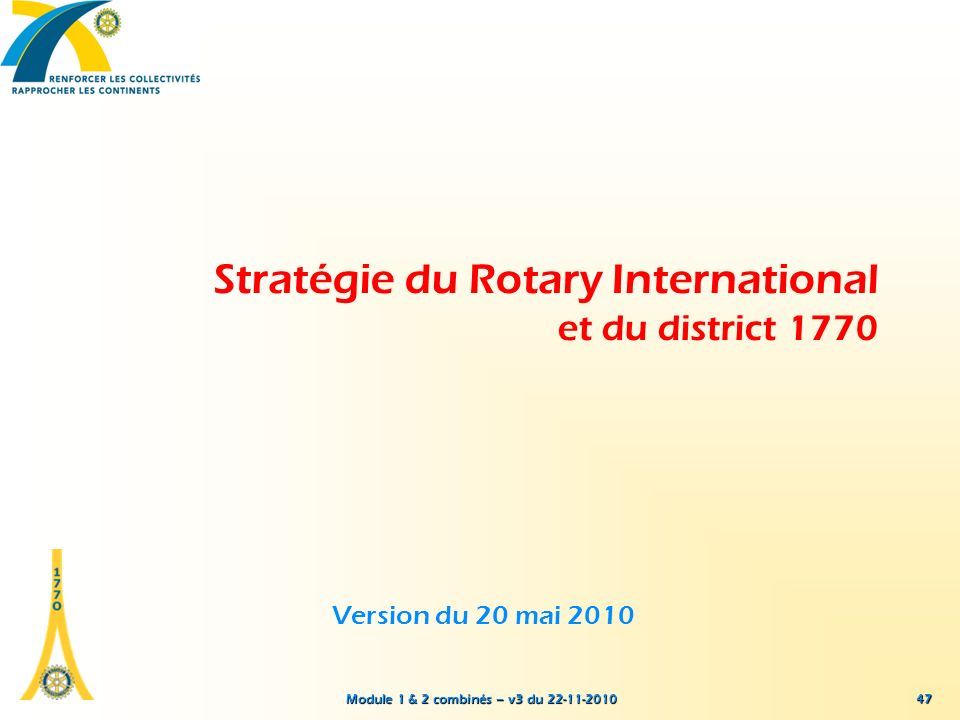 Module 1 & 2 combinés – v3 du 22-11-2010 Stratégie du Rotary International et du district 1770 Version du 20 mai 2010 47