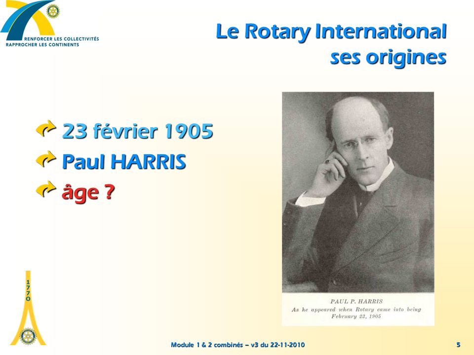 Module 1 & 2 combinés – v3 du 22-11-2010 5 23 février 1905 Paul HARRIS âge ? Le Rotary International ses origines