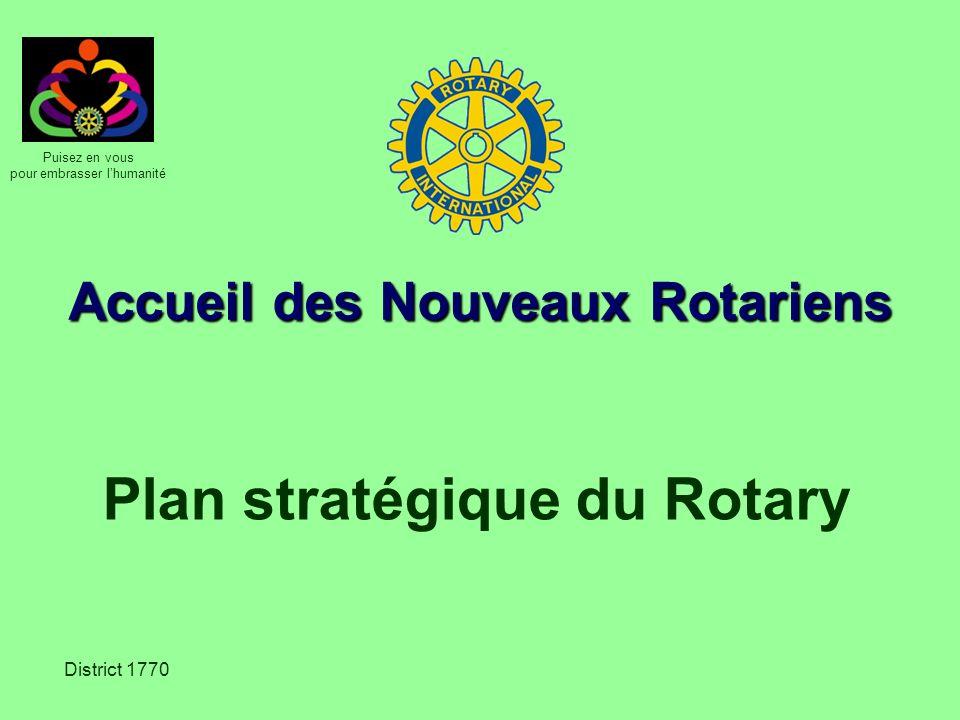 Puisez en vous pour embrasser lhumanité District 1770 Accueil des Nouveaux Rotariens Plan stratégique du Rotary