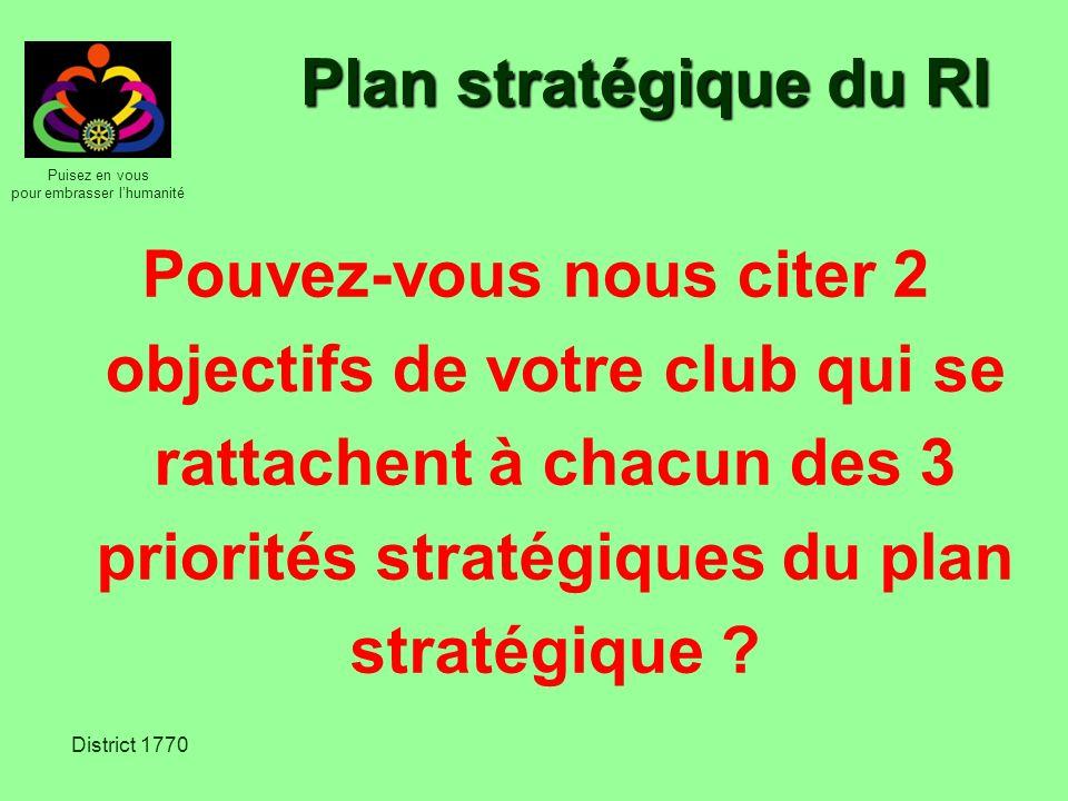 Puisez en vous pour embrasser lhumanité District 1770 Plan stratégique du RI Pouvez-vous nous citer 2 objectifs de votre club qui se rattachent à chac