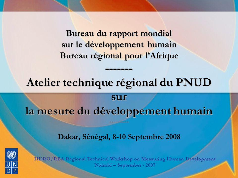 BRMDH/BRA Atelier technique régional sur La mesure du développement humain BRMDH/BRA Atelier technique régional sur La mesure du développement humain Dakar, 8-10 Septembre 2008 Bureau du rapport mondial sur le développement humain Bureau régional pour lAfrique ------- Atelier technique régional du PNUD sur la mesure du développement humain Bureau du rapport mondial sur le développement humain Bureau régional pour lAfrique ------- Atelier technique régional du PNUD sur la mesure du développement humain ---------- Dakar, Sénégal, 8-10 Septembre 2008 HDRO/RBA Regional Technical Workshop on Measuring Human Development Nairobi – September - 2007