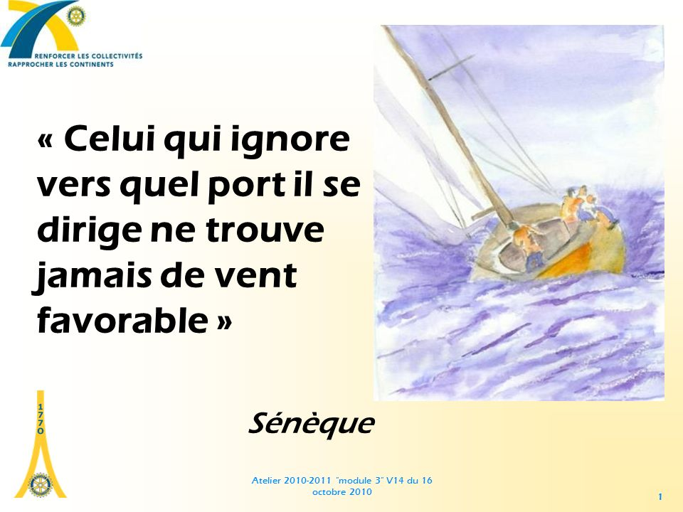 Atelier 2010-2011 module 3 V14 du 16 octobre 2010 1 « Celui qui ignore vers quel port il se dirige ne trouve jamais de vent favorable » Sénèque 1