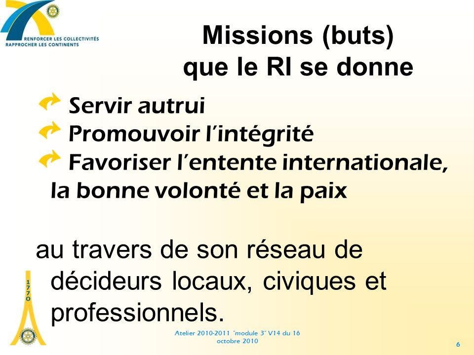 Atelier 2010-2011 module 3 V14 du 16 octobre 2010 66 Missions (buts) que le RI se donne Servir autrui Promouvoir lintégrité Favoriser lentente internationale, la bonne volonté et la paix au travers de son réseau de décideurs locaux, civiques et professionnels.