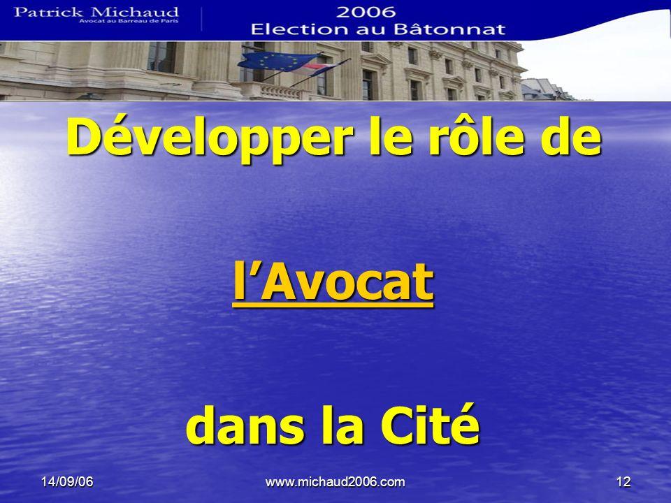 14/09/06www.michaud2006.com12 Développer le rôle de lAvocat dans la Cité