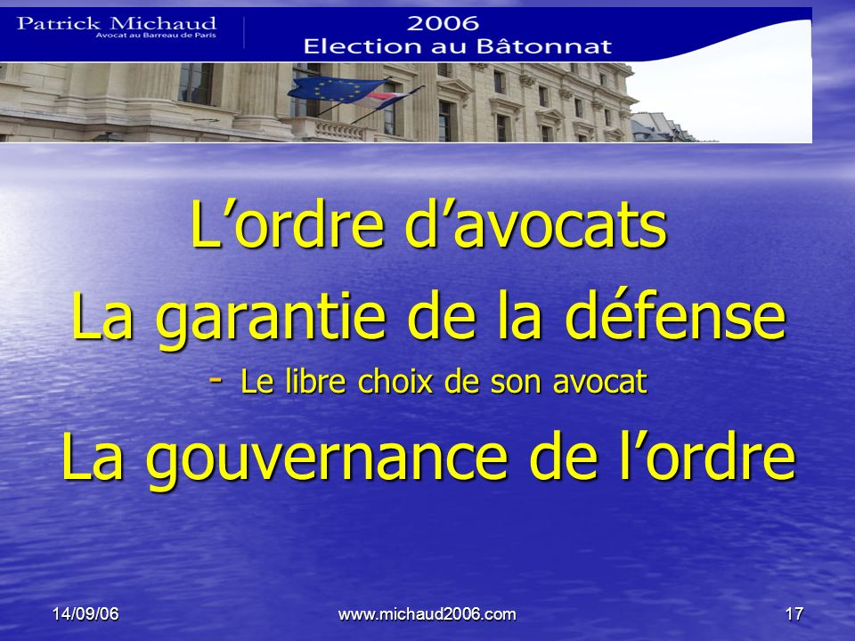 14/09/06www.michaud2006.com17 Lordre davocats La garantie de la défense - Le libre choix de son avocat La gouvernance de lordre