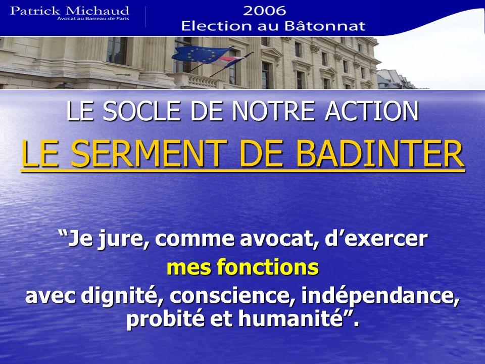 LE SOCLE DE NOTRE ACTION LE SERMENT DE BADINTER Je jure, comme avocat, dexercer mes fonctions avec dignité, conscience, indépendance, probité et human