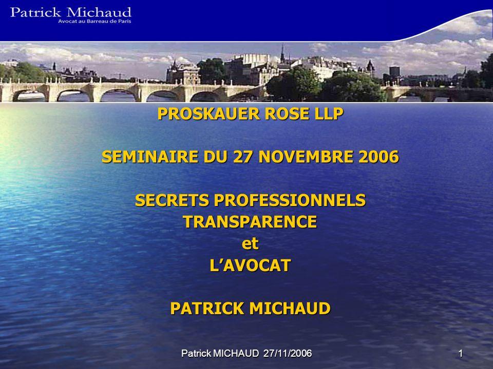 Patrick MICHAUD 27/11/20061 PROSKAUER ROSE LLP SEMINAIRE DU 27 NOVEMBRE 2006 SECRETS PROFESSIONNELS TRANSPARENCEetLAVOCAT PATRICK MICHAUD