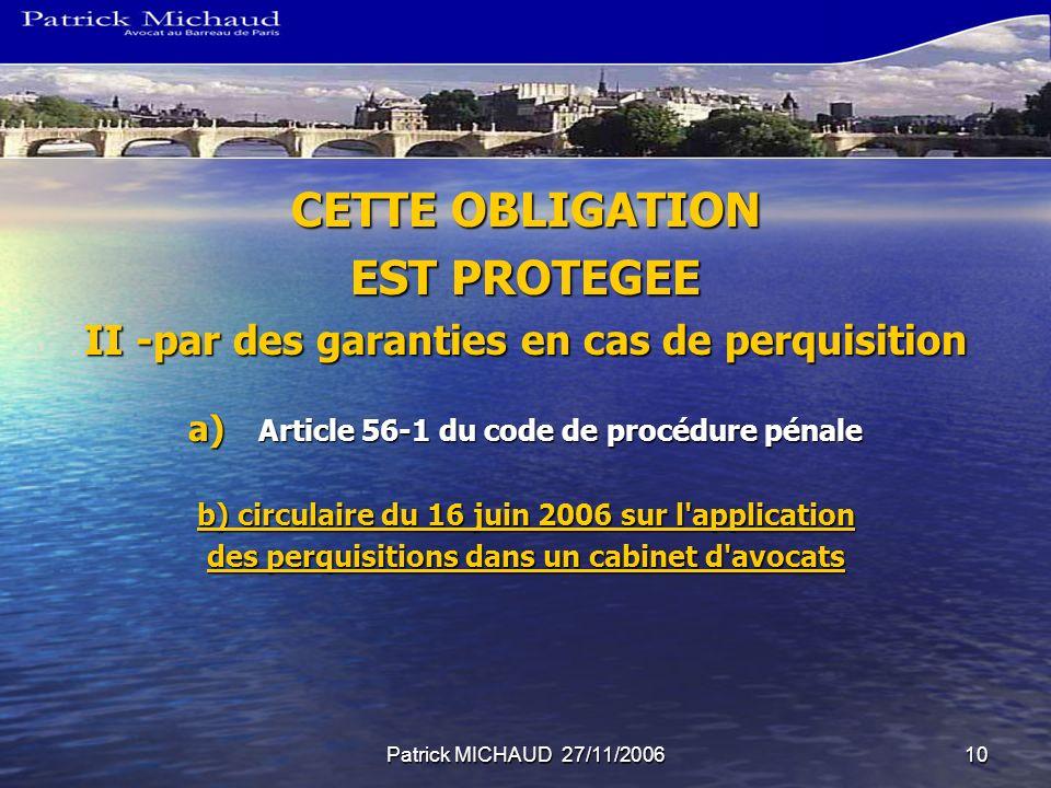 Patrick MICHAUD 27/11/200610 CETTE OBLIGATION EST PROTEGEE II -par des garanties en cas de perquisition a) Article 56-1 du code de procédure pénale b)