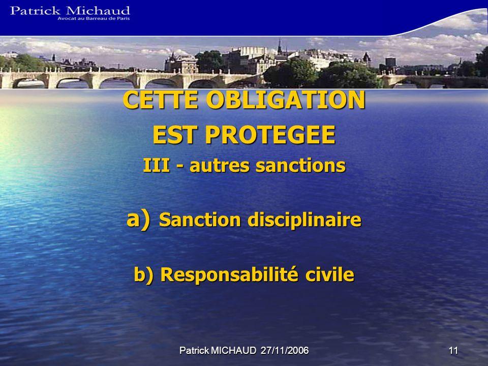 Patrick MICHAUD 27/11/200611 CETTE OBLIGATION EST PROTEGEE III - autres sanctions a) Sanction disciplinaire b) Responsabilité civile