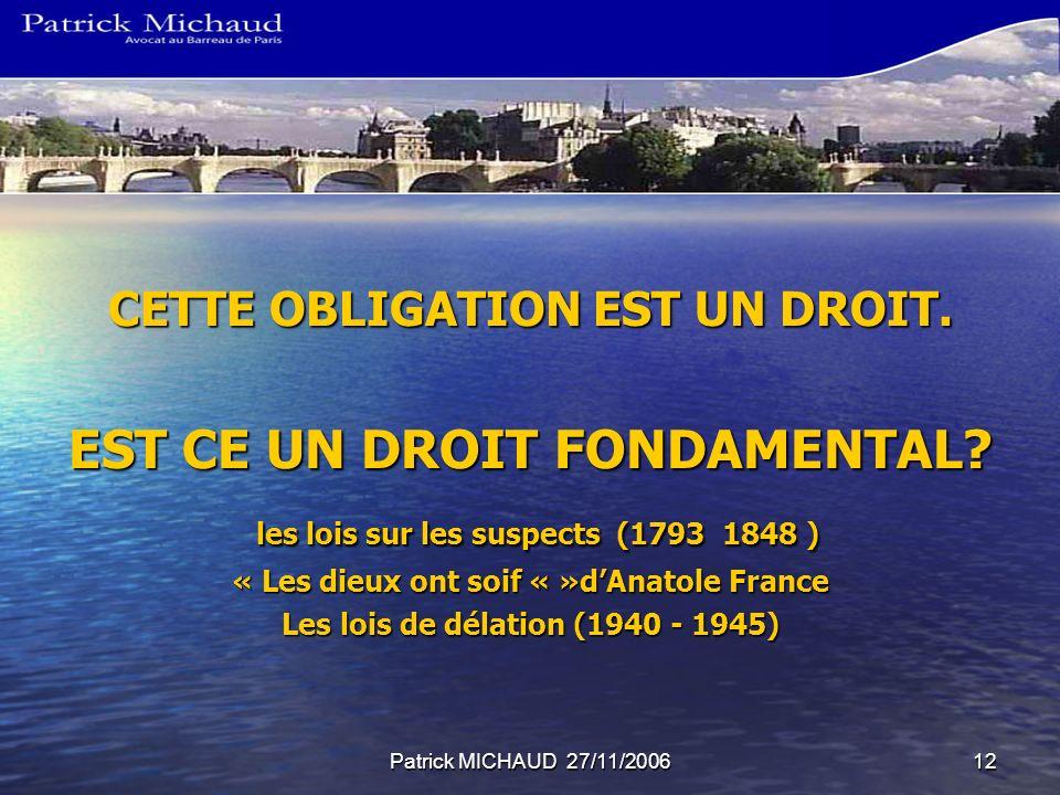 Patrick MICHAUD 27/11/200612 CETTE OBLIGATION EST UN DROIT. EST CE UN DROIT FONDAMENTAL? les lois sur les suspects (1793 1848 ) les lois sur les suspe