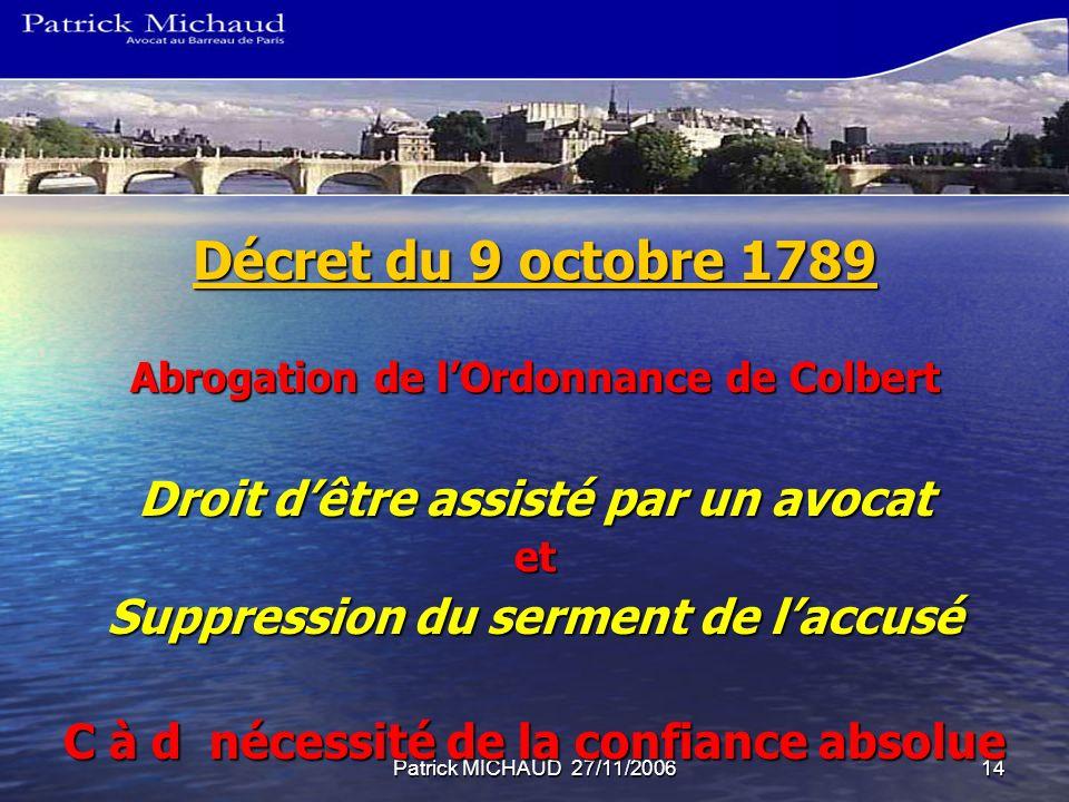 Patrick MICHAUD 27/11/200614 Décret du 9 octobre 1789 Décret du 9 octobre 1789 Abrogation de lOrdonnance de Colbert Droit dêtre assisté par un avocat