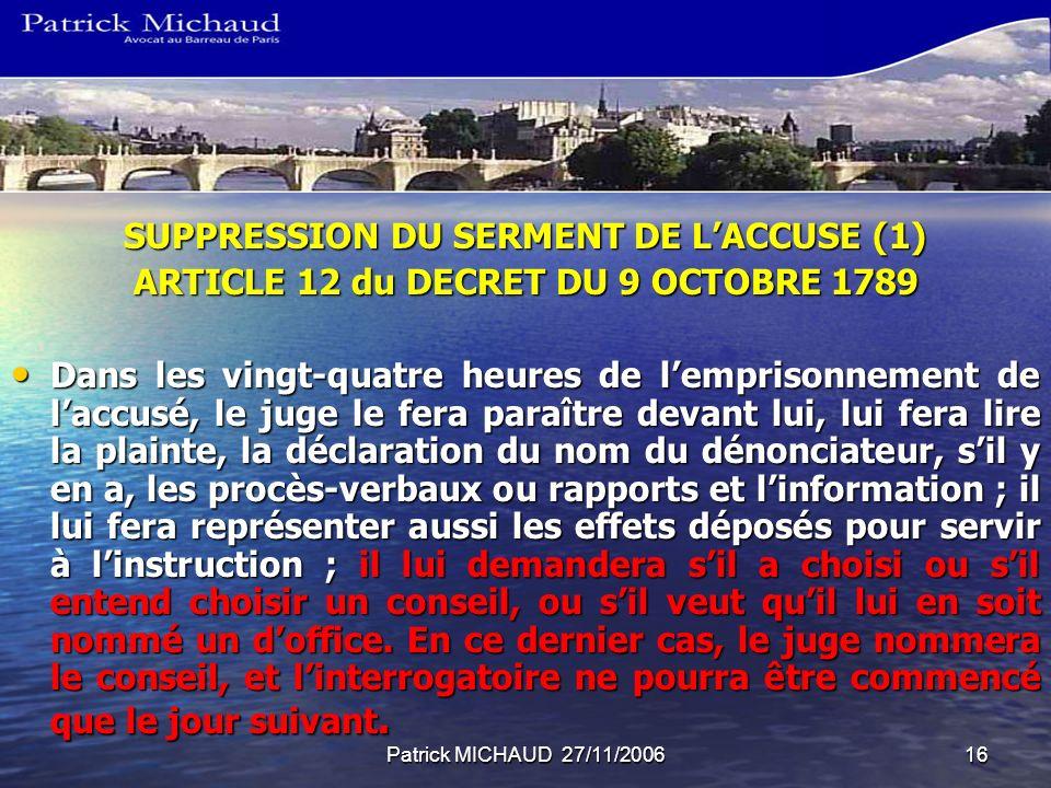Patrick MICHAUD 27/11/200616 SUPPRESSION DU SERMENT DE LACCUSE (1) ARTICLE 12 du DECRET DU 9 OCTOBRE 1789 Dans les vingt-quatre heures de lemprisonnement de laccusé, le juge le fera paraître devant lui, lui fera lire la plainte, la déclaration du nom du dénonciateur, sil y en a, les procès-verbaux ou rapports et linformation ; il lui fera représenter aussi les effets déposés pour servir à linstruction ; il lui demandera sil a choisi ou sil entend choisir un conseil, ou sil veut quil lui en soit nommé un doffice.